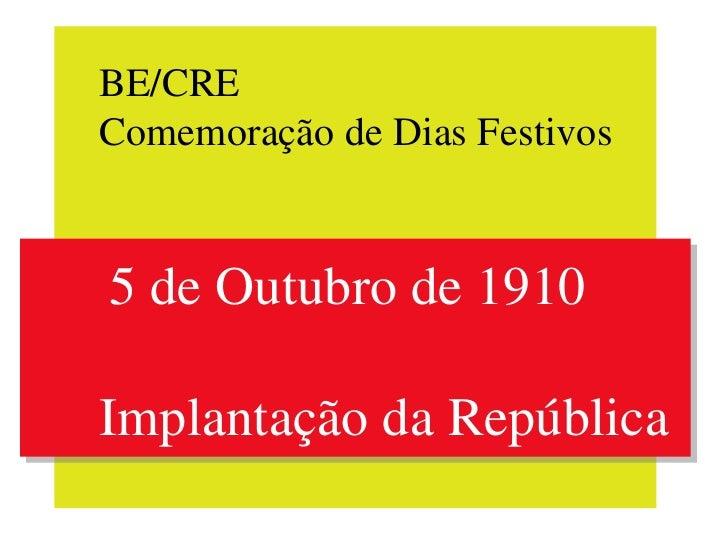 BE/CRE Comemoração de Dias Festivos 5 de Outubro de 1910 Implantação da República