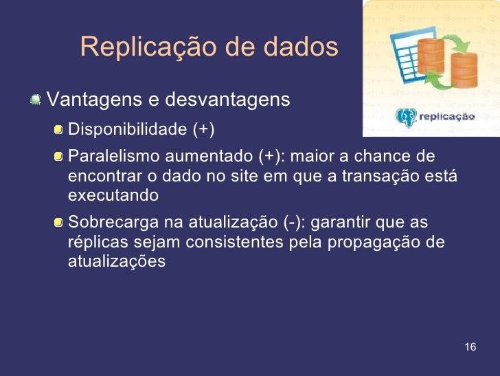Replicação de dados Vantagens e desvantagens   Disponibilidade (+)   Paralelismo aumentado (+): maior a chance de   encont...