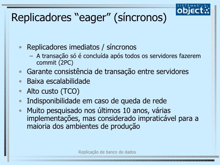 """Replicadores """"eager"""" (síncronos) <ul><li>Replicadores imediatos / síncronos </li></ul><ul><ul><li>A transação só é concluí..."""