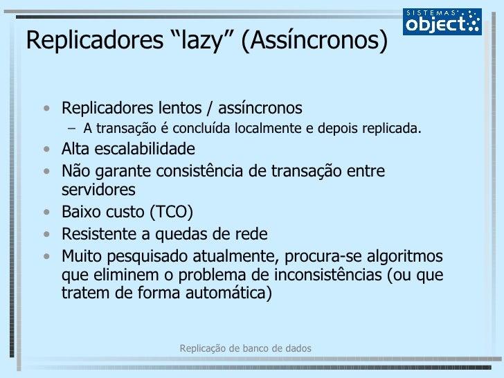 """Replicadores """"lazy"""" (Assíncronos) <ul><li>Replicadores lentos / assíncronos </li></ul><ul><ul><li>A transação é concluída ..."""