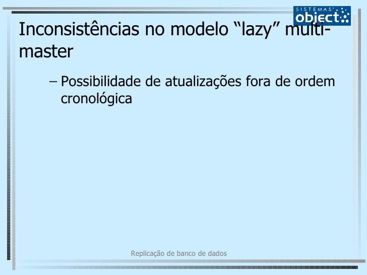 """Inconsistências no modelo """"lazy"""" multi-master <ul><ul><li>Possibilidade de atualizações fora de ordem cronológica </li></u..."""