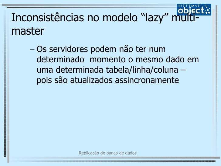 """Inconsistências no modelo """"lazy"""" multi-master <ul><ul><li>Os servidores podem não ter num determinado  momento o mesmo dad..."""