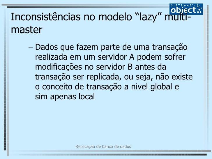 """Inconsistências no modelo """"lazy"""" multi-master <ul><ul><li>Dados que fazem parte de uma transação realizada em um servidor ..."""