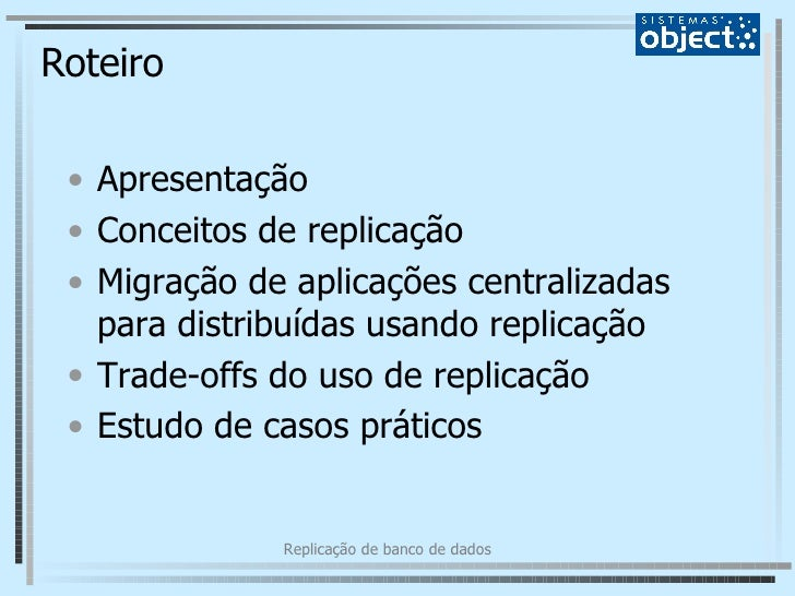 Roteiro <ul><li>Apresentação </li></ul><ul><li>Conceitos de replicação </li></ul><ul><li>Migração de aplicações centraliza...