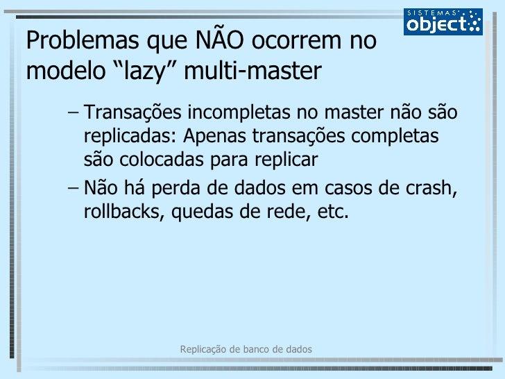 """Problemas que NÃO ocorrem no modelo """"lazy"""" multi-master <ul><ul><li>Transações incompletas no master não são replicadas: A..."""