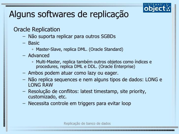 Alguns softwares de replicação <ul><li>Oracle Replication </li></ul><ul><ul><li>Não suporta replicar para outros SGBDs </l...