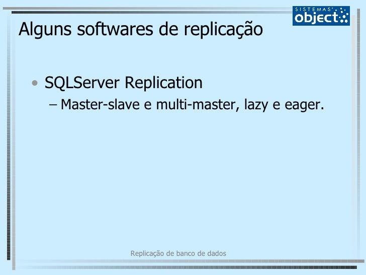 Alguns softwares de replicação <ul><li>SQLServer Replication </li></ul><ul><ul><li>Master-slave e multi-master, lazy e eag...