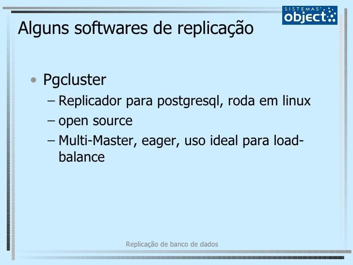 Alguns softwares de replicação <ul><li>Pgcluster </li></ul><ul><ul><li>Replicador para postgresql, roda em linux </li></ul...