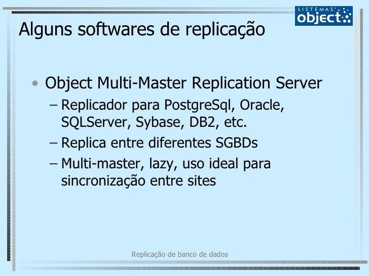 Alguns softwares de replicação <ul><li>Object Multi-Master Replication Server  </li></ul><ul><ul><li>Replicador para Postg...
