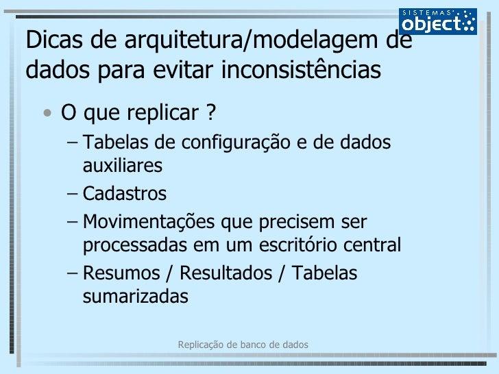 Dicas de arquitetura/modelagem de dados para evitar inconsistências <ul><li>O que replicar ? </li></ul><ul><ul><li>Tabelas...