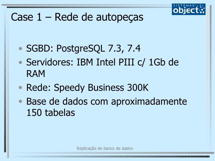 Case 1 – Rede de autopeças <ul><li>SGBD: PostgreSQL 7.3, 7.4 </li></ul><ul><li>Servidores: IBM Intel PIII c/ 1Gb de RAM </...
