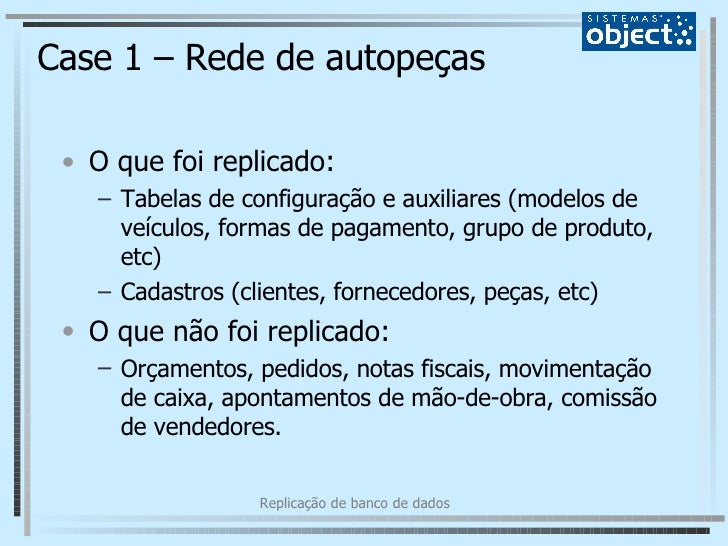 Case 1 – Rede de autopeças <ul><li>O que foi replicado: </li></ul><ul><ul><li>Tabelas de configuração e auxiliares (modelo...