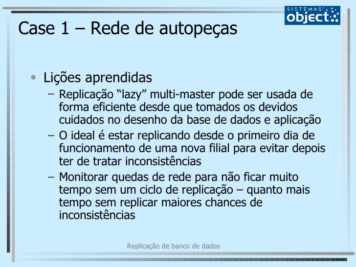 """Case 1 – Rede de autopeças <ul><li>Lições aprendidas </li></ul><ul><ul><li>Replicação """"lazy"""" multi-master pode ser usada d..."""