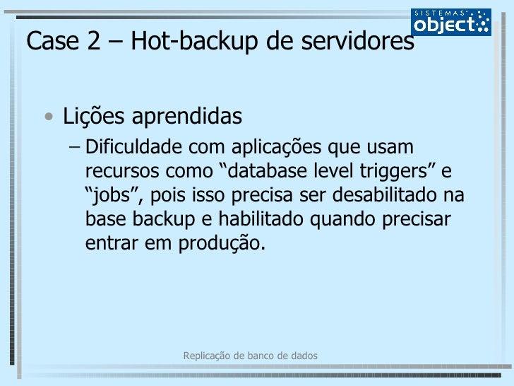 Case 2 – Hot-backup de servidores <ul><li>Lições aprendidas </li></ul><ul><ul><li>Dificuldade com aplicações que usam recu...