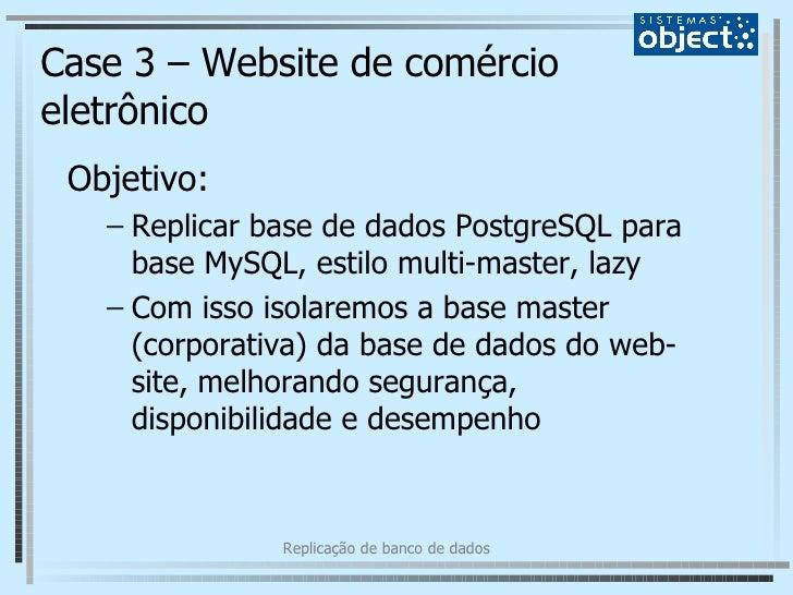Case 3 – Website de comércio eletrônico <ul><li>Objetivo: </li></ul><ul><ul><li>Replicar base de dados PostgreSQL para bas...