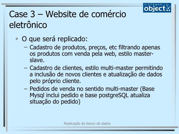 Case 3 – Website de comércio eletrônico <ul><li>O que será replicado: </li></ul><ul><ul><li>Cadastro de produtos, preços, ...