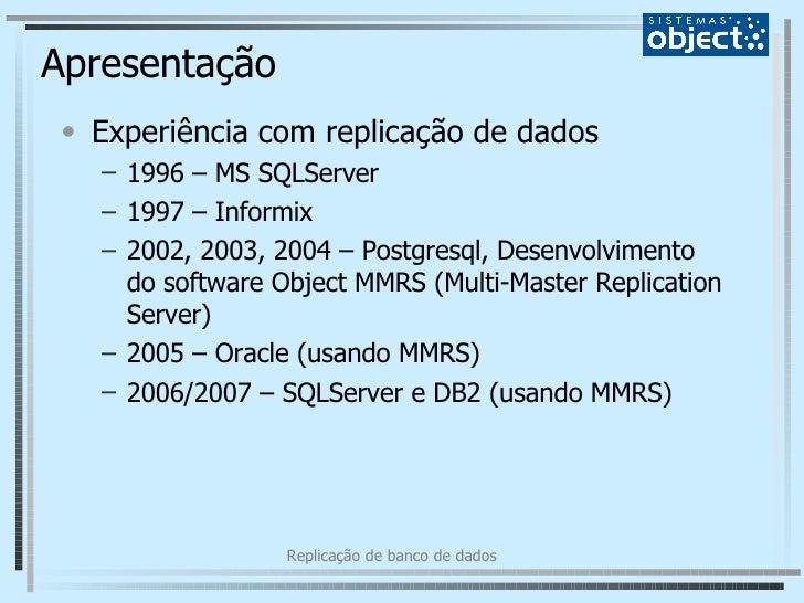 Apresentação <ul><li>Experiência com replicação de dados </li></ul><ul><ul><li>1996 – MS SQLServer </li></ul></ul><ul><ul>...