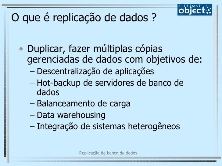 O que é replicação de dados ? <ul><li>Duplicar, fazer múltiplas cópias gerenciadas de dados com objetivos de: </li></ul><u...