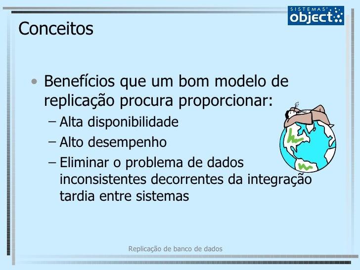 Conceitos <ul><li>Benefícios que um bom modelo de replicação procura proporcionar: </li></ul><ul><ul><li>Alta disponibilid...