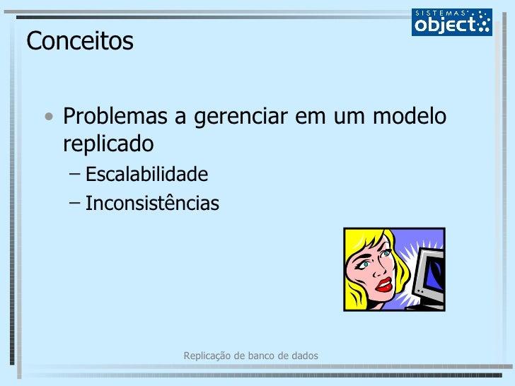 Conceitos <ul><li>Problemas a gerenciar em um modelo replicado </li></ul><ul><ul><li>Escalabilidade </li></ul></ul><ul><ul...