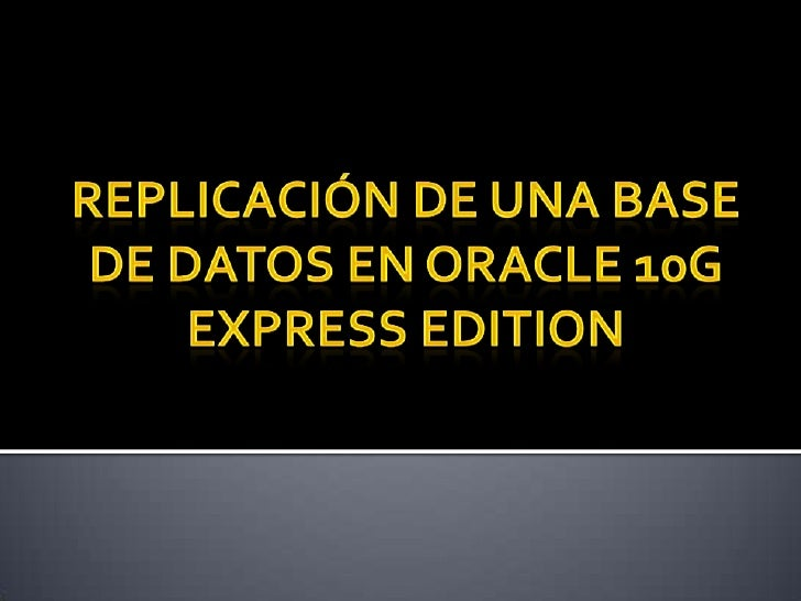 REPLICACIÓN DE UNA BASE DE DATOS EN ORACLE 10G EXPRESS EDITION<br />