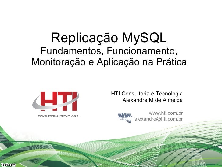 Replicação MySQL Fundamentos, Funcionamento, Monitoração e Aplicação na Prática HTI Consultoria e Tecnologia Alexandre M d...