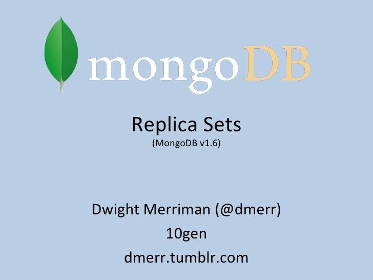 Replica Sets (MongoDB v1.6) Dwight Merriman (@dmerr) 10gen dmerr.tumblr.com