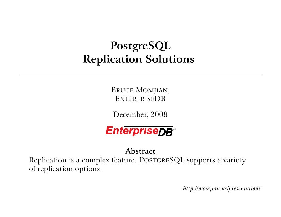 PostgreSQL                Replication Solutions                         BRUCE MOMJIAN,                         ENTERPRISED...
