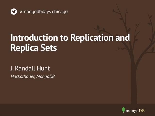 #mongodbdays chicago  Introduction to Replication and Replica Sets J. Randall Hunt Hackathoner, MongoDB