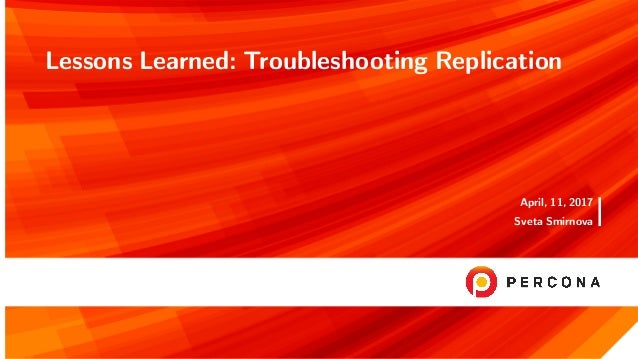 Lessons Learned: Troubleshooting Replication April, 11, 2017 Sveta Smirnova