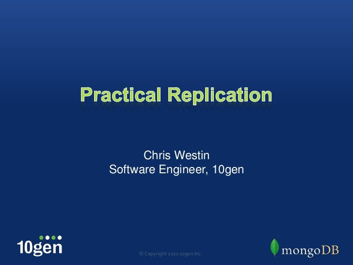 Practical Replication<br />Chris Westin<br />Software Engineer, 10gen<br />© Copyright 2010 10gen Inc.<br />