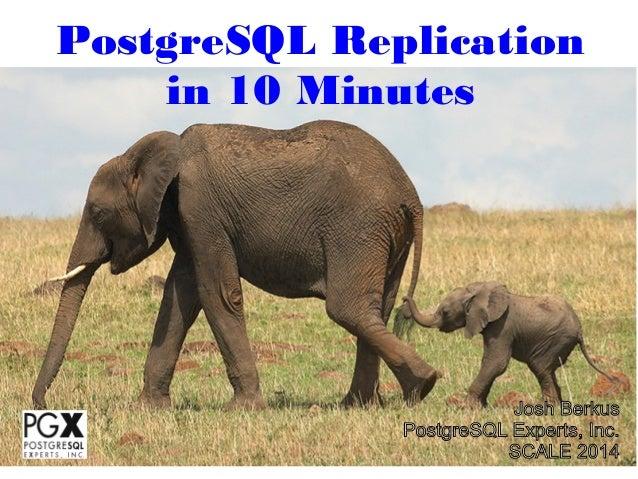 PostgreSQL Replication in 10 Minutes  Josh Berkus PostgreSQL Experts, Inc. SCALE 2014