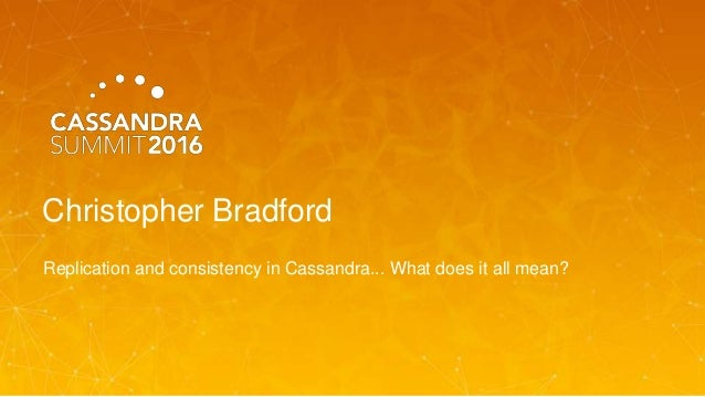Christopher Bradford Replication and consistency in Cassandra... What does it all mean?