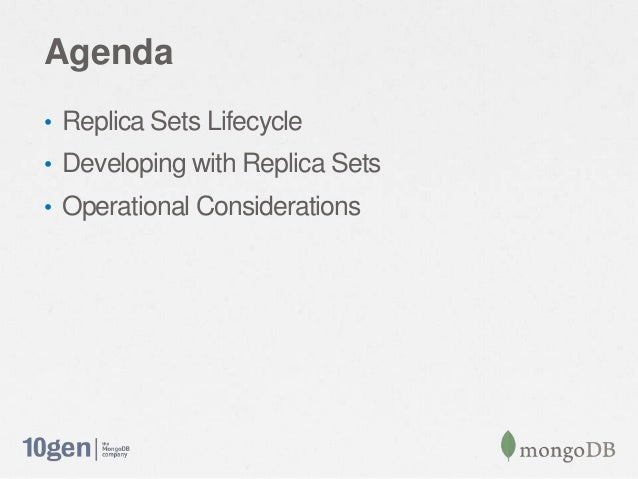 Agenda• Replica Sets Lifecycle• Developing with Replica Sets• Operational Considerations