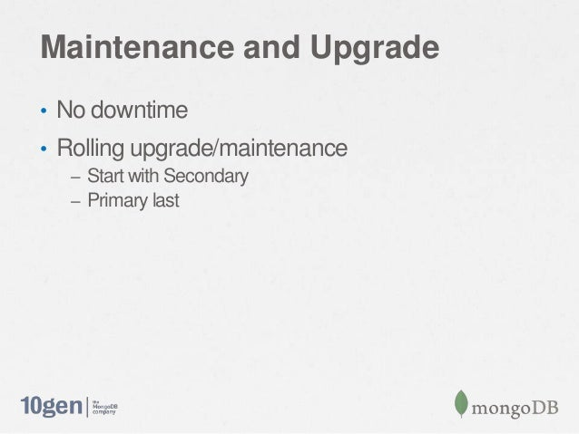 Maintenance and Upgrade• No downtime• Rolling upgrade/maintenance– Start with Secondary– Primary last