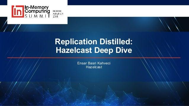 Replication Distilled: Hazelcast Deep Dive Ensar Basri Kahveci Hazelcast