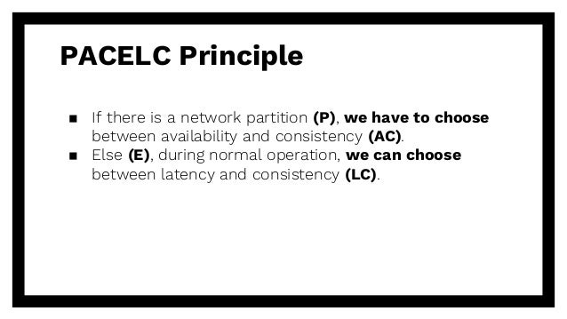 PACELC Principle ▪ If there is a network partition (P), we have to choose between availability and consistency (AC). ▪ Els...