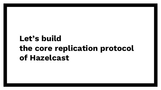 Let's build the core replication protocol of Hazelcast