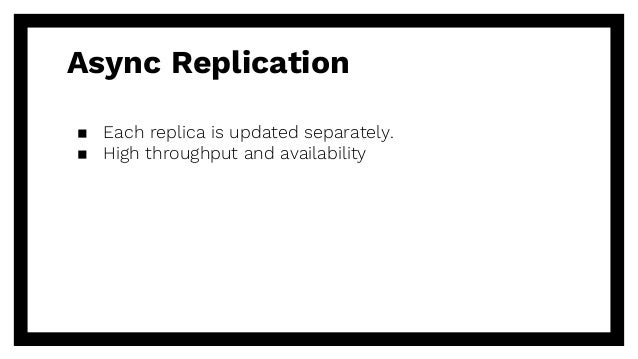 Async Replication ▪ Each replica is updated separately. ▪ High throughput and availability