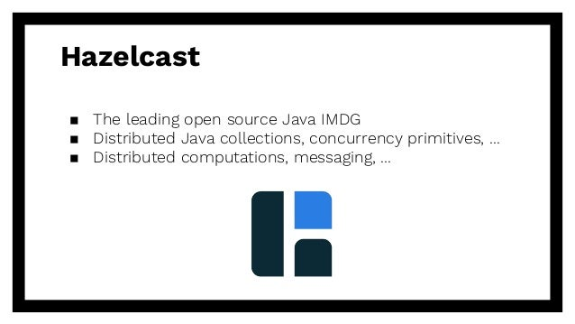 Hazelcast ▪ The leading open source Java IMDG ▪ Distributed Java collections, concurrency primitives, ... ▪ Distributed co...