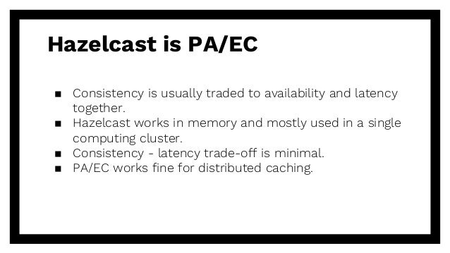 Hazelcast is PA/EC ▪ Consistency is usually traded to availability and latency together. ▪ Hazelcast works in memory and m...