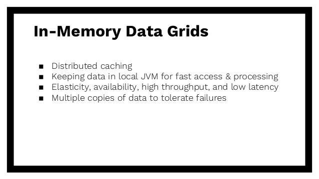 In-Memory Data Grids ▪ Distributed caching ▪ Keeping data in local JVM for fast access & processing ▪ Elasticity, availabi...