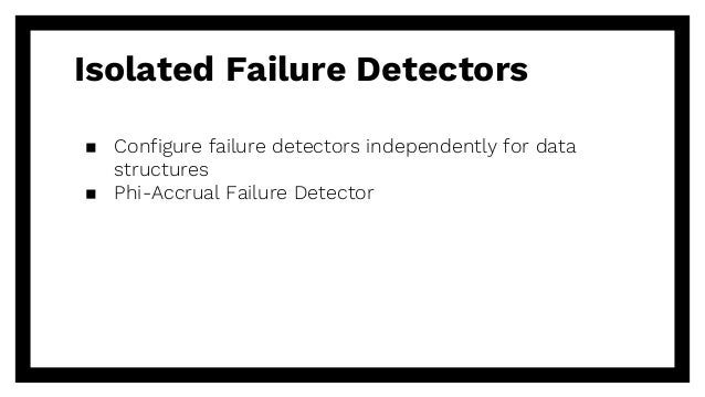 Isolated Failure Detectors ▪ Configure failure detectors independently for data structures ▪ Phi-Accrual Failure Detector