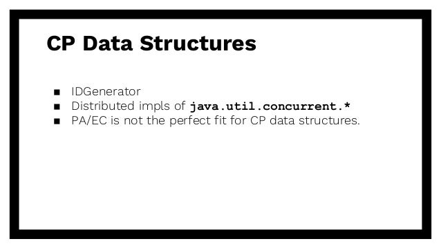 CP Data Structures ▪ IDGenerator ▪ Distributed impls of java.util.concurrent.* ▪ PA/EC is not the perfect fit for CP data ...