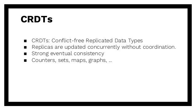 CRDTs ▪ CRDTs: Conflict-free Replicated Data Types ▪ Replicas are updated concurrently without coordination. ▪ Strong even...