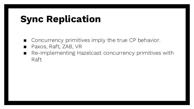 Sync Replication ▪ Concurrency primitives imply the true CP behavior. ▪ Paxos, Raft, ZAB, VR ▪ Re-implementing Hazelcast c...