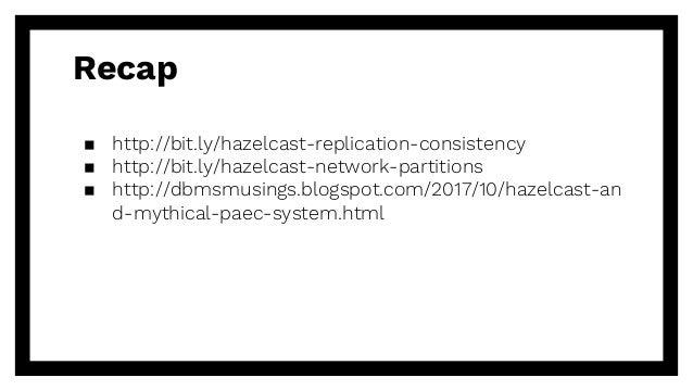 Recap ▪ http://bit.ly/hazelcast-replication-consistency ▪ http://bit.ly/hazelcast-network-partitions ▪ http://dbmsmusings....