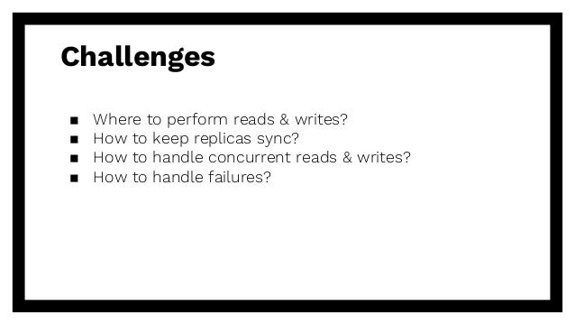Challenges ▪ Where to perform reads & writes? ▪ How to keep replicas sync? ▪ How to handle concurrent reads & writes? ▪ Ho...