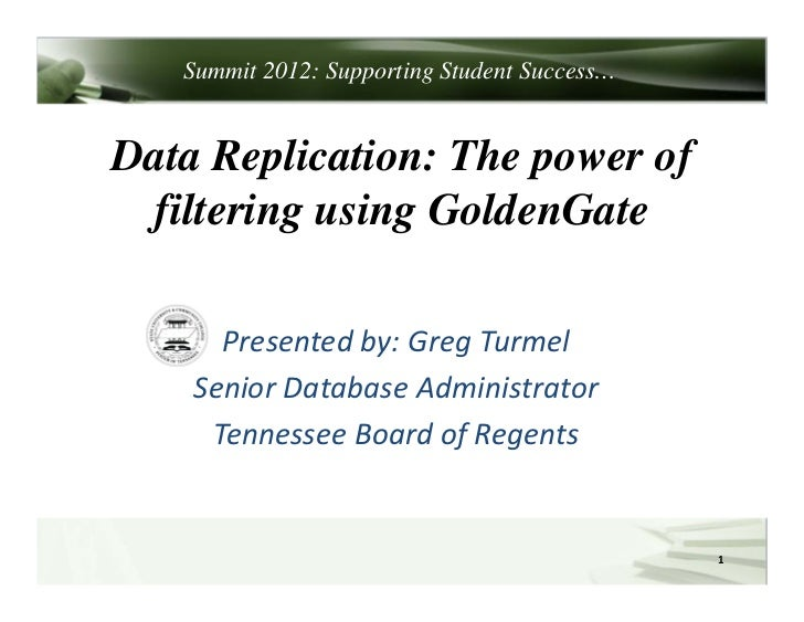 Summit 2012: Supporting Student Success…Data Replication: The power of filtering using GoldenGate      Presentedby:Greg...