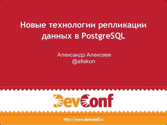 Новые технологии репликации данных в PostgreSQL Александр Алексеев @afiskon